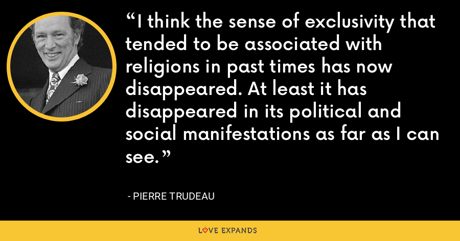 I think the sense of exclusivity that tended to be associated with religions in past times has now disappeared. At least it has disappeared in its political and social manifestations as far as I can see. - Pierre Trudeau