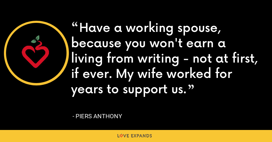 Have a working spouse, because you won't earn a living from writing - not at first, if ever. My wife worked for years to support us. - Piers Anthony