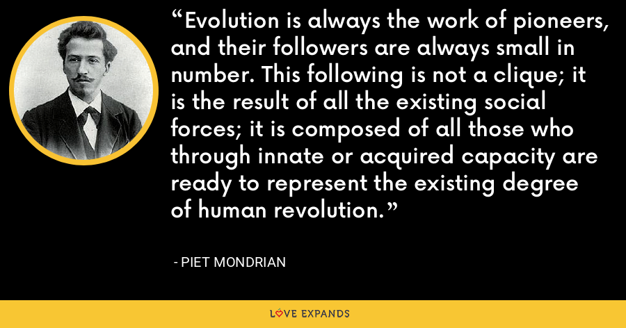 Evolution is always the work of pioneers, and their followers are always small in number. This following is not a clique; it is the result of all the existing social forces; it is composed of all those who through innate or acquired capacity are ready to represent the existing degree of human revolution. - Piet Mondrian