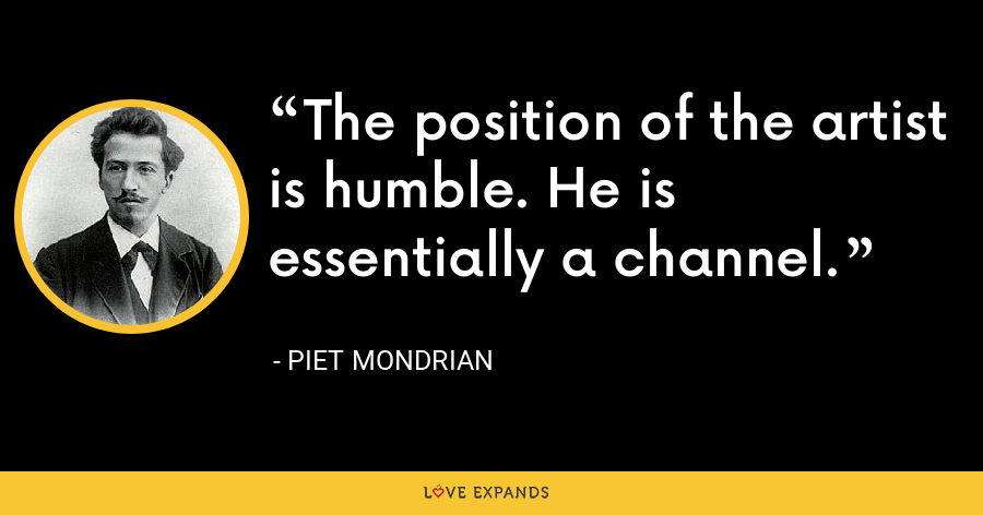 The position of the artist is humble. He is essentially a channel. - Piet Mondrian