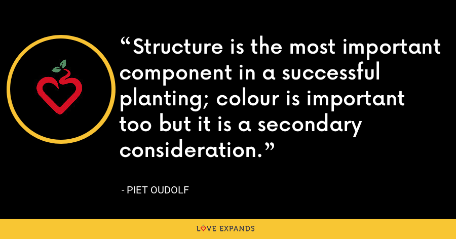 Structure is the most important component in a successful planting; colour is important too but it is a secondary consideration. - Piet Oudolf