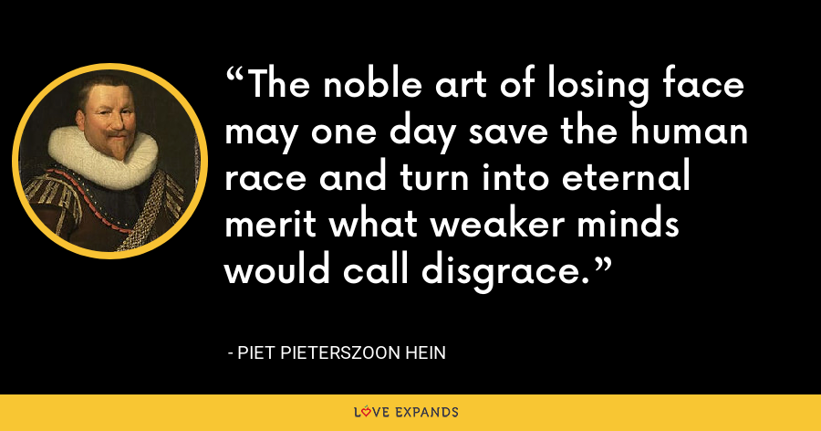 The noble art of losing face may one day save the human race and turn into eternal merit what weaker minds would call disgrace. - Piet Pieterszoon Hein