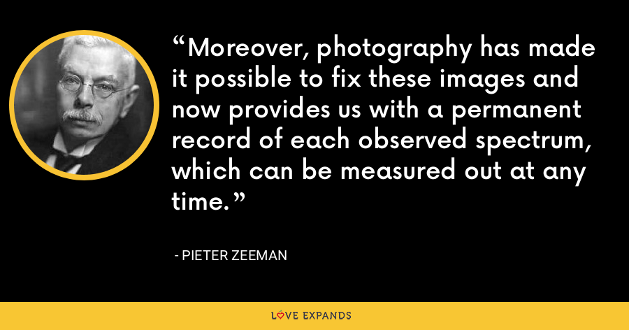 Moreover, photography has made it possible to fix these images and now provides us with a permanent record of each observed spectrum, which can be measured out at any time. - Pieter Zeeman