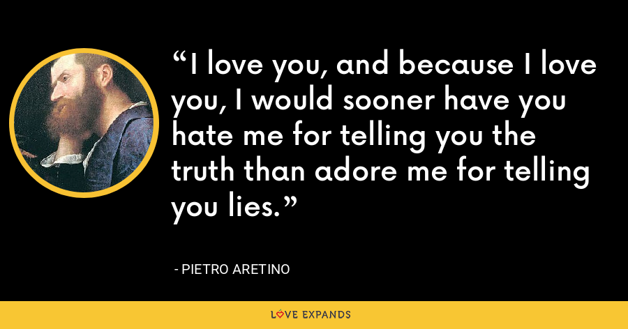 I love you, and because I love you, I would sooner have you hate me for telling you the truth than adore me for telling you lies. - Pietro Aretino