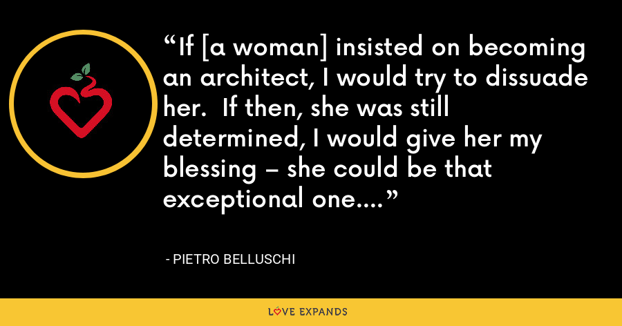 If [a woman] insisted on becoming an architect, I would try to dissuade her.  If then, she was still determined, I would give her my blessing – she could be that exceptional one. - Pietro Belluschi