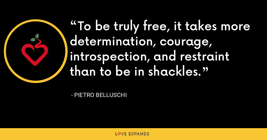 To be truly free, it takes more determination, courage, introspection, and restraint than to be in shackles. - Pietro Belluschi