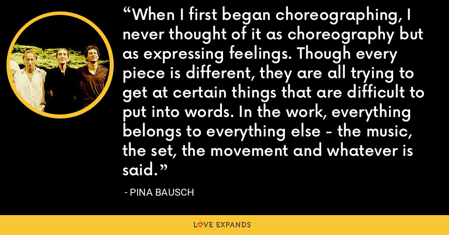 When I first began choreographing, I never thought of it as choreography but as expressing feelings. Though every piece is different, they are all trying to get at certain things that are difficult to put into words. In the work, everything belongs to everything else - the music, the set, the movement and whatever is said. - Pina Bausch