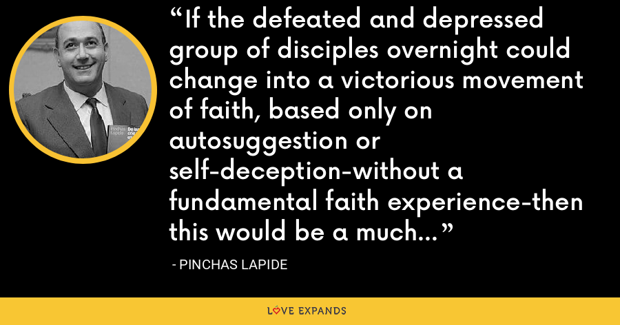 If the defeated and depressed group of disciples overnight could change into a victorious movement of faith, based only on autosuggestion or self-deception-without a fundamental faith experience-then this would be a much greater miracle than the resurrection itself. - Pinchas Lapide