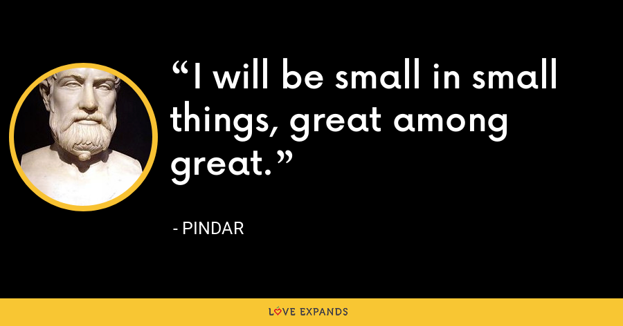 I will be small in small things, great among great. - Pindar