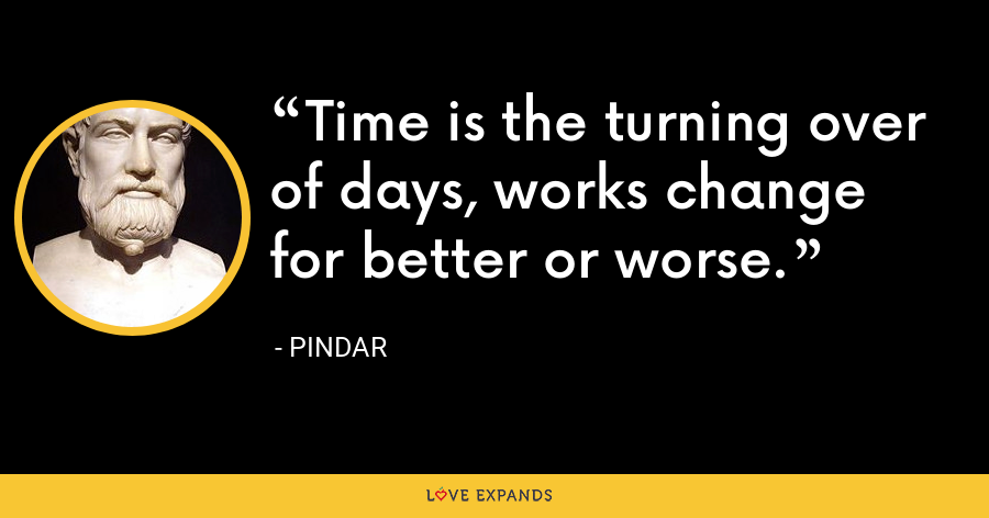 Time is the turning over of days, works change for better or worse. - Pindar