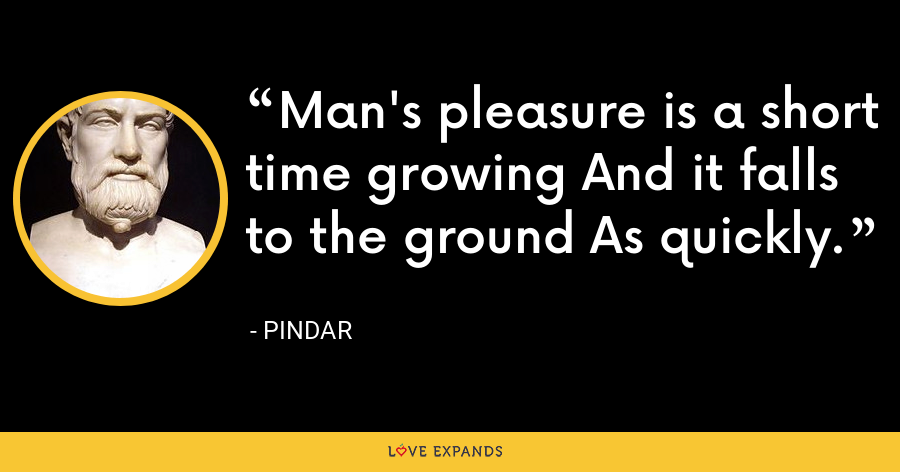 Man's pleasure is a short time growing And it falls to the ground As quickly. - Pindar