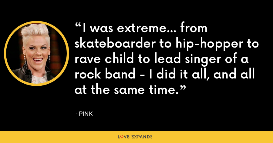 I was extreme... from skateboarder to hip-hopper to rave child to lead singer of a rock band - I did it all, and all at the same time. - Pink