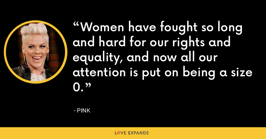 Women have fought so long and hard for our rights and equality, and now all our attention is put on being a size 0. - Pink