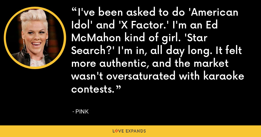 I've been asked to do 'American Idol' and 'X Factor.' I'm an Ed McMahon kind of girl. 'Star Search?' I'm in, all day long. It felt more authentic, and the market wasn't oversaturated with karaoke contests. - Pink