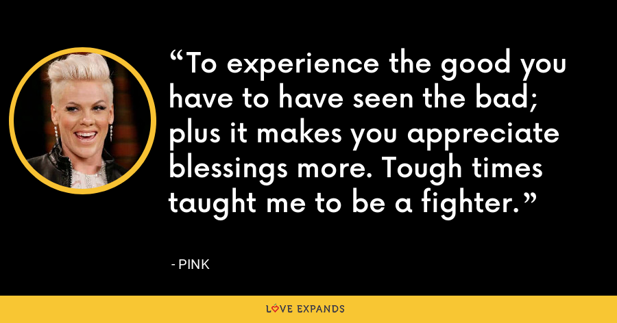 To experience the good you have to have seen the bad; plus it makes you appreciate blessings more. Tough times taught me to be a fighter. - Pink