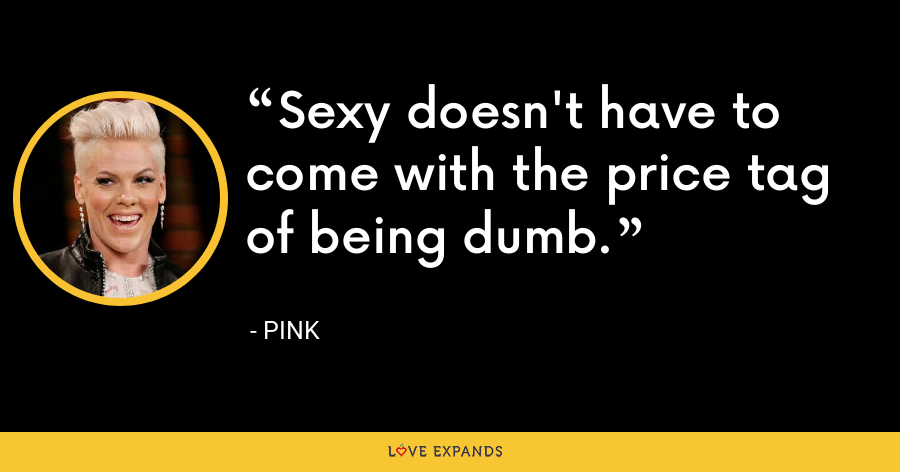 Sexy doesn't have to come with the price tag of being dumb. - Pink