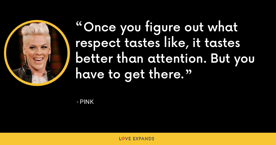 Once you figure out what respect tastes like, it tastes better than attention. But you have to get there. - Pink