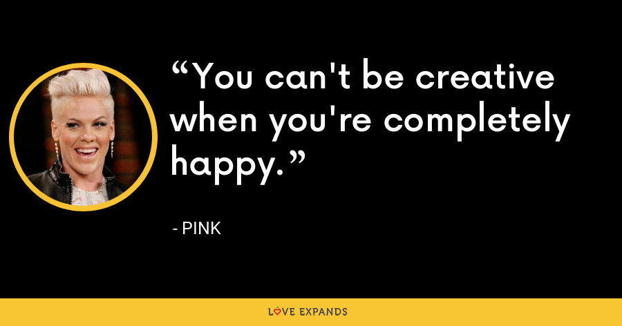 You can't be creative when you're completely happy. - Pink