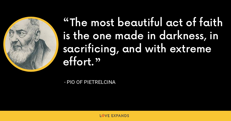 The most beautiful act of faith is the one made in darkness, in sacrificing, and with extreme effort. - Pio of Pietrelcina