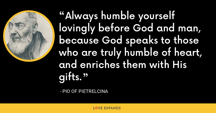 Always humble yourself lovingly before God and man, because God speaks to those who are truly humble of heart, and enriches them with His gifts. - Pio of Pietrelcina