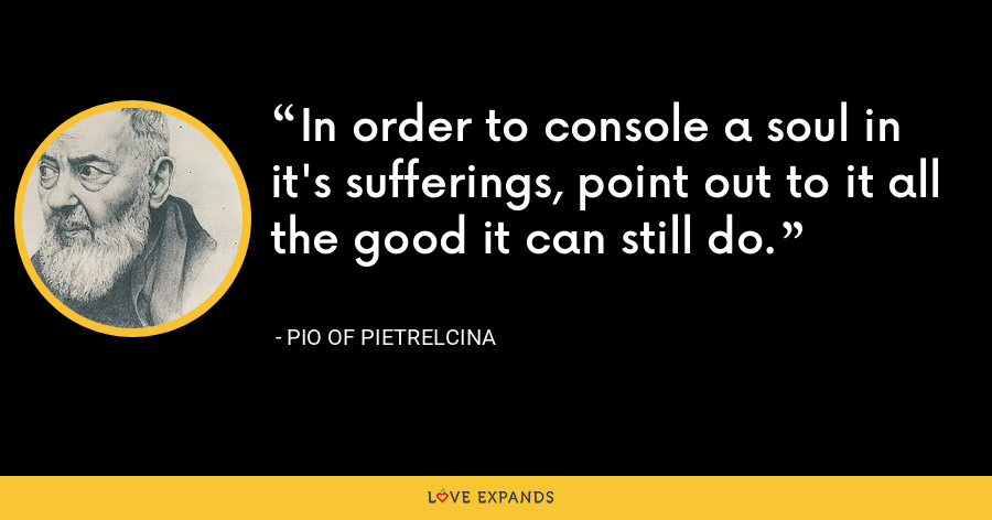 In order to console a soul in it's sufferings, point out to it all the good it can still do. - Pio of Pietrelcina