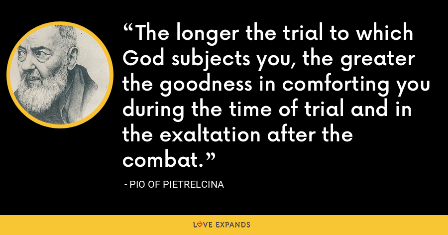 The longer the trial to which God subjects you, the greater the goodness in comforting you during the time of trial and in the exaltation after the combat. - Pio of Pietrelcina