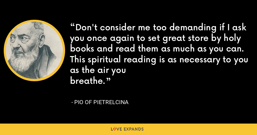 Don't consider me too demanding if I ask you once again to set great store by holy books and read them as much as you can. This spiritual reading is as necessary to you as the air youbreathe. - Pio of Pietrelcina