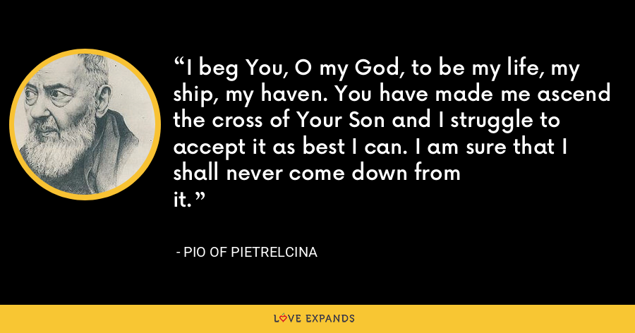 I beg You, O my God, to be my life, my ship, my haven. You have made me ascend the cross of Your Son and I struggle to accept it as best I can. I am sure that I shall never come down fromit. - Pio of Pietrelcina