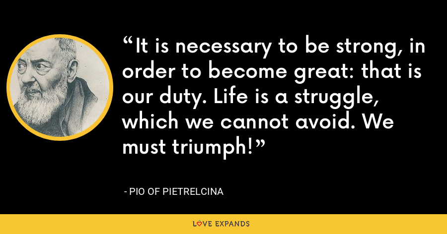 It is necessary to be strong, in order to become great: that is our duty. Life is a struggle, which we cannot avoid. We must triumph! - Pio of Pietrelcina