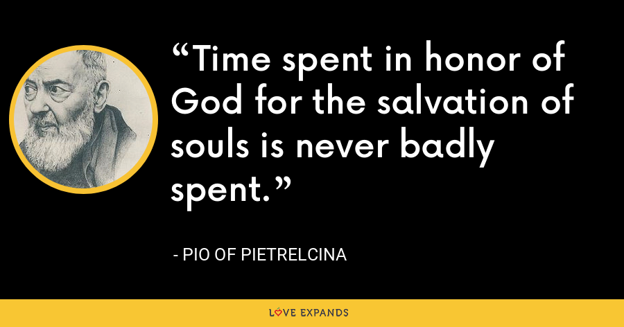 Time spent in honor of God for the salvation of souls is never badly spent. - Pio of Pietrelcina