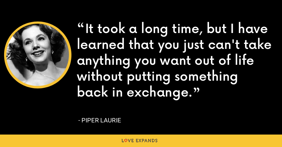 It took a long time, but I have learned that you just can't take anything you want out of life without putting something back in exchange. - Piper Laurie