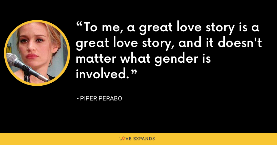 To me, a great love story is a great love story, and it doesn't matter what gender is involved. - Piper Perabo