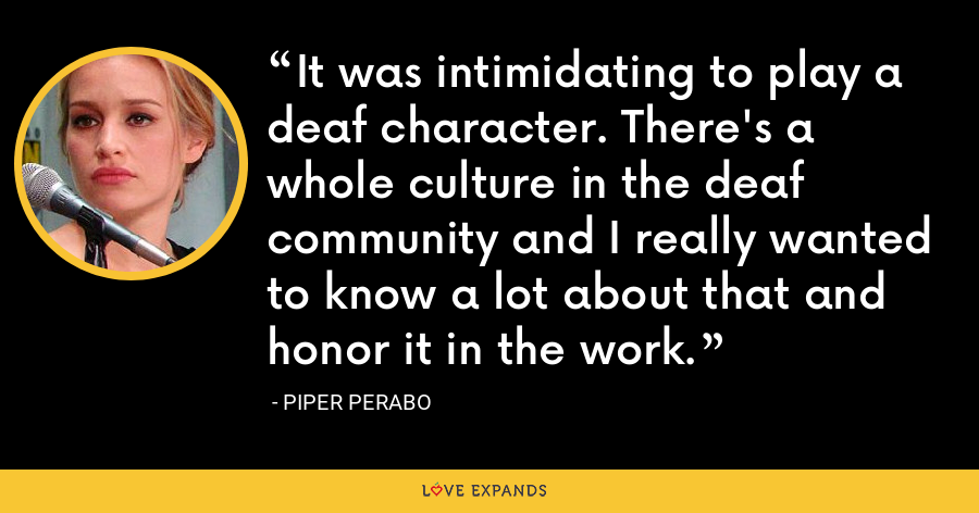It was intimidating to play a deaf character. There's a whole culture in the deaf community and I really wanted to know a lot about that and honor it in the work. - Piper Perabo