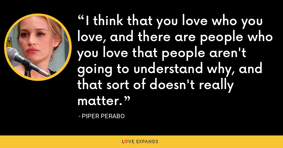 I think that you love who you love, and there are people who you love that people aren't going to understand why, and that sort of doesn't really matter. - Piper Perabo