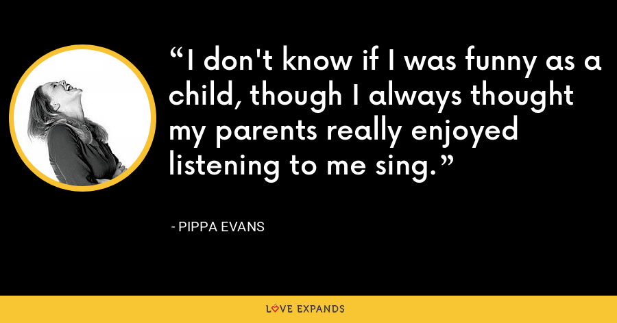 I don't know if I was funny as a child, though I always thought my parents really enjoyed listening to me sing. - Pippa Evans