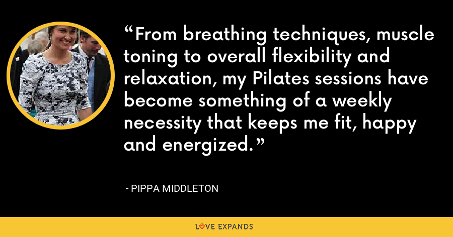 From breathing techniques, muscle toning to overall flexibility and relaxation, my Pilates sessions have become something of a weekly necessity that keeps me fit, happy and energized. - Pippa Middleton