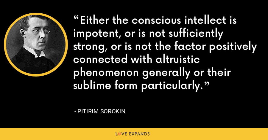 Either the conscious intellect is impotent, or is not sufficiently strong, or is not the factor positively connected with altruistic phenomenon generally or their sublime form particularly. - Pitirim Sorokin