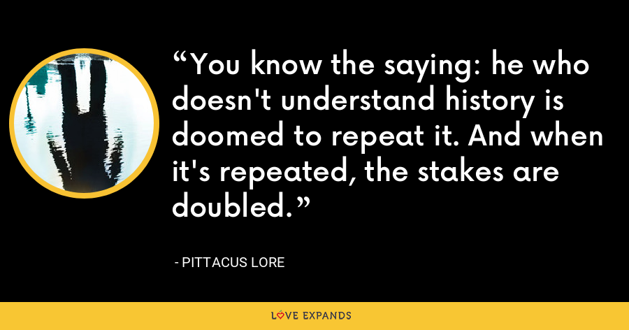 You know the saying: he who doesn't understand history is doomed to repeat it. And when it's repeated, the stakes are doubled. - Pittacus Lore