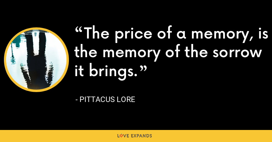 The price of a memory, is the memory of the sorrow it brings. - Pittacus Lore
