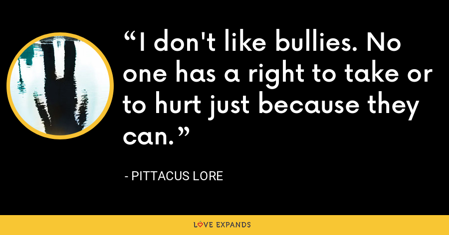 I don't like bullies. No one has a right to take or to hurt just because they can. - Pittacus Lore