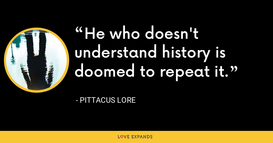 He who doesn't understand history is doomed to repeat it. - Pittacus Lore