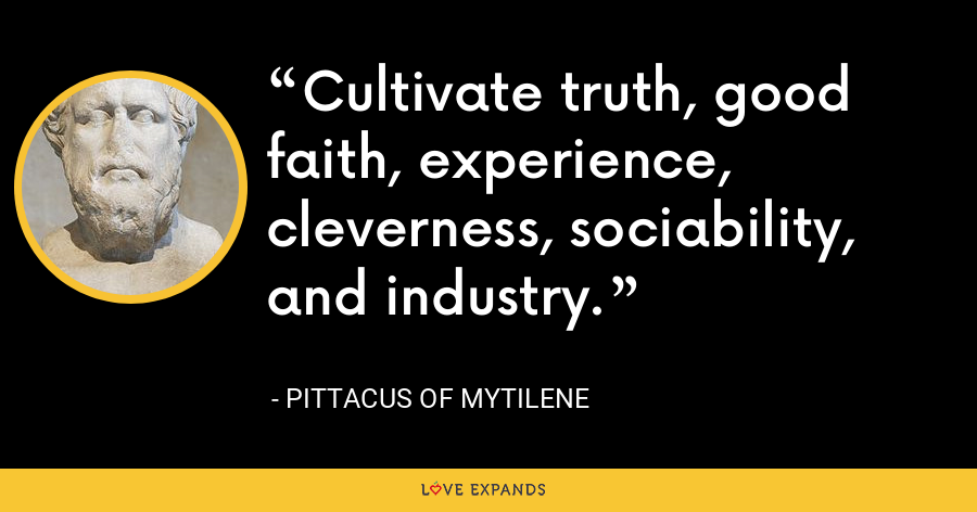 Cultivate truth, good faith, experience, cleverness, sociability, and industry. - Pittacus of Mytilene