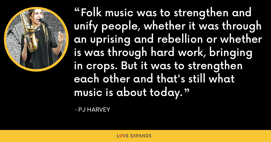 Folk music was to strengthen and unify people, whether it was through an uprising and rebellion or whether is was through hard work, bringing in crops. But it was to strengthen each other and that's still what music is about today. - PJ Harvey