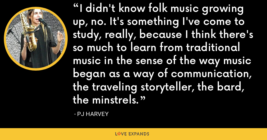 I didn't know folk music growing up, no. It's something I've come to study, really, because I think there's so much to learn from traditional music in the sense of the way music began as a way of communication, the traveling storyteller, the bard, the minstrels. - PJ Harvey