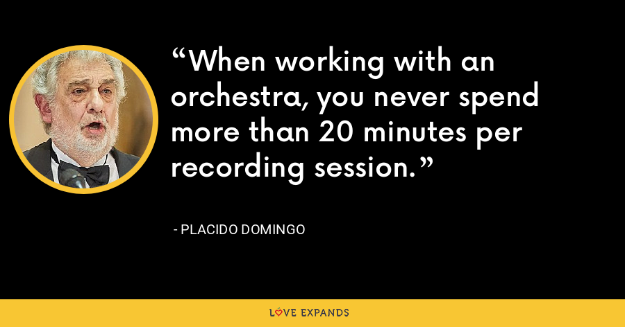 When working with an orchestra, you never spend more than 20 minutes per recording session. - Placido Domingo