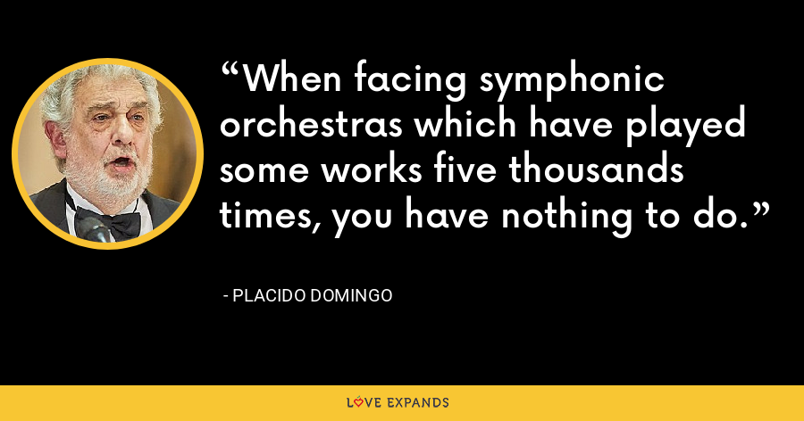 When facing symphonic orchestras which have played some works five thousands times, you have nothing to do. - Placido Domingo