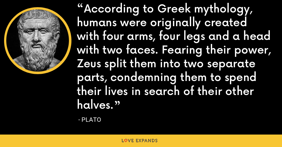 According to Greek mythology, humans were originally created with four arms, four legs and a head with two faces. Fearing their power, Zeus split them into two separate parts, condemning them to spend their lives in search of their other halves. - Plato