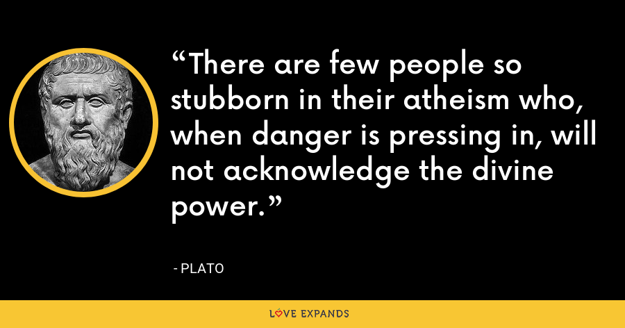 There are few people so stubborn in their atheism who, when danger is pressing in, will not acknowledge the divine power. - Plato