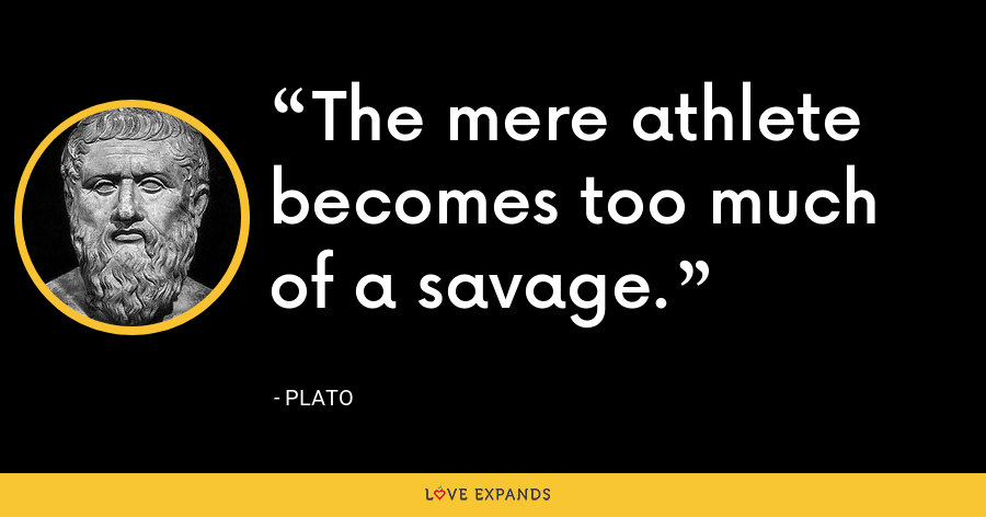 The mere athlete becomes too much of a savage. - Plato