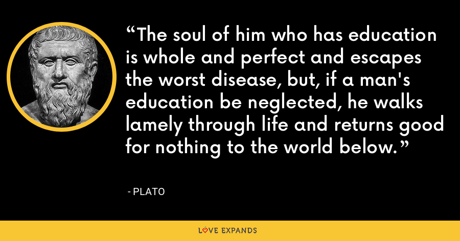 The soul of him who has education is whole and perfect and escapes the worst disease, but, if a man's education be neglected, he walks lamely through life and returns good for nothing to the world below. - Plato